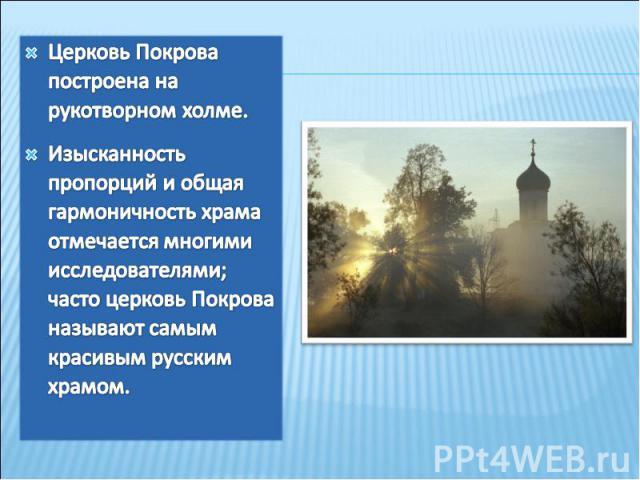 Церковь Покрова построена на рукотворном холме.Изысканность пропорций и общая гармоничность храма отмечается многими исследователями; часто церковь Покрова называют самым красивым русским храмом.