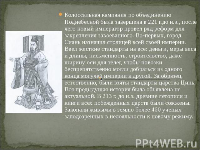 Колоссальная кампания по объединению Поднебесной была завершена в 221 г.до н.э., после чего новый император провел ряд реформ для закрепления завоеванного. Во-первых, город Сиань назначил столицей всей своей империи. Ввел жесткие стандарты на все: д…