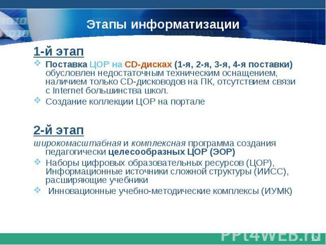 Этапы информатизации1-й этапПоставка ЦОР на CD-дисках (1-я, 2-я, 3-я, 4-я поставки) обусловлен недостаточным техническим оснащением, наличием только CD-дисководов на ПК, отсутствием связи с Internet большинства школ.Создание коллекции ЦОР на портале…