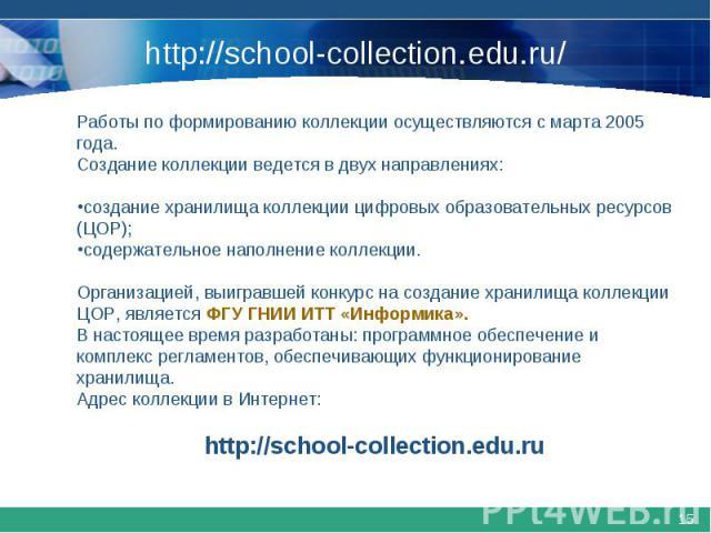http://school-collection.edu.ru/Работы по формированию коллекции осуществляются с марта 2005 года. Создание коллекции ведется в двух направлениях:создание хранилища коллекции цифровых образовательных ресурсов (ЦОР); содержательное наполнение коллекц…
