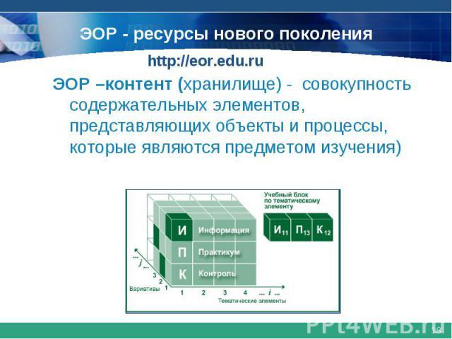 ЭОР - ресурсы нового поколенияЭОР –контент (хранилище) - совокупность содержательных элементов, представляющих объекты и процессы, которые являются предметом изучения)