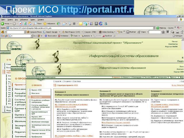 Проект ИСО http://portal.ntf.ru ИСО- информатизация системы образованияПроект ИСО направлен на поддержку реализации Концепции модернизации российского образования на период до 2010 года и содействие в обеспечении доступности, качества и эффективност…