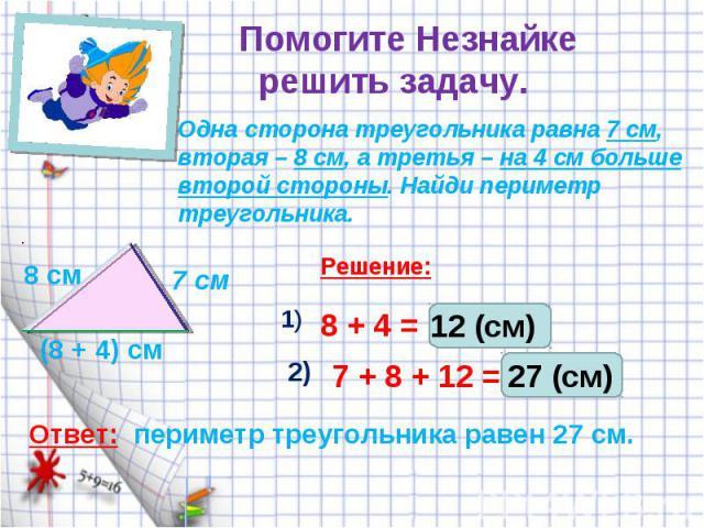 Помогите Незнайке решить задачу.Одна сторона треугольника равна 7 см, вторая – 8 см, а третья – на 4 см больше второй стороны. Найди периметр треугольника.периметр треугольника равен 27 см.