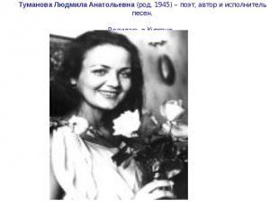 Туманова Людмила Анатольевна (род. 1945) – поэт, автор и исполнитель песен. Роди