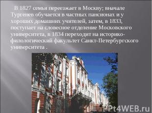 В 1827 семья переезжает в Москву; вначале Тургенев обучается в частных пансионах