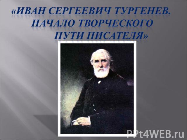 «Иван Сергеевич Тургенев. Начало творческого пути писателя»
