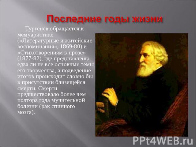 Последние годы жизни Тургенев обращается к мемуаристике («Литературные и житейские воспоминания», 1869-80) и «Стихотворениям в прозе» (1877-82), где представлены едва ли не все основные темы его творчества, а подведение итогов происходит словно бы в…