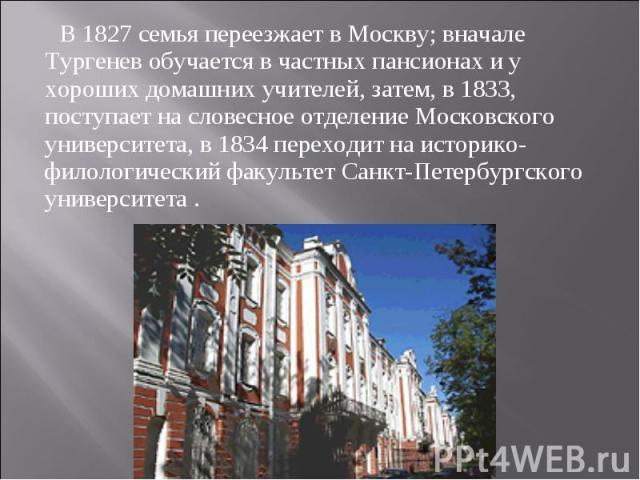 В 1827 семья переезжает в Москву; вначале Тургенев обучается в частных пансионах и у хороших домашних учителей, затем, в 1833, поступает на словесное отделение Московского университета, в 1834 переходит на историко-филологический факультет Санкт-Пет…