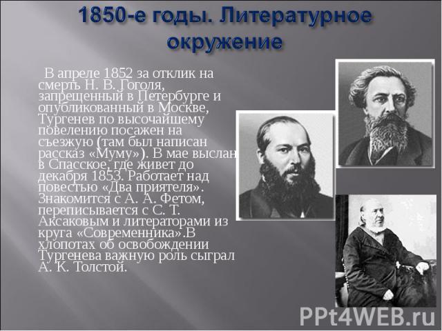 1850-е годы. Литературное окружение В апреле 1852 за отклик на смерть Н. В. Гоголя, запрещенный в Петербурге и опубликованный в Москве, Тургенев по высочайшему повелению посажен на съезжую (там был написан рассказ «Муму»). В мае выслан в Спасское, г…