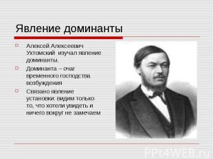 Явление доминантыАлексей Алексеевич Ухтомский изучал явление доминанты.Доминанта