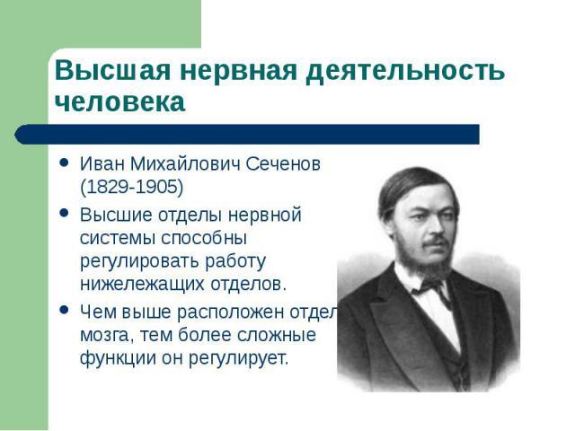 Высшая нервная деятельность человекаИван Михайлович Сеченов (1829-1905)Высшие отделы нервной системы способны регулировать работу нижележащих отделов.Чем выше расположен отдел мозга, тем более сложные функции он регулирует.
