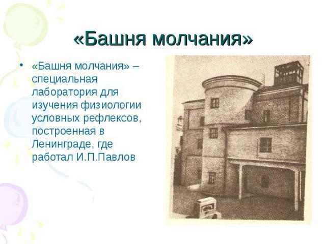 «Башня молчания»«Башня молчания» – специальная лаборатория для изучения физиологии условных рефлексов, построенная в Ленинграде, где работал И.П.Павлов