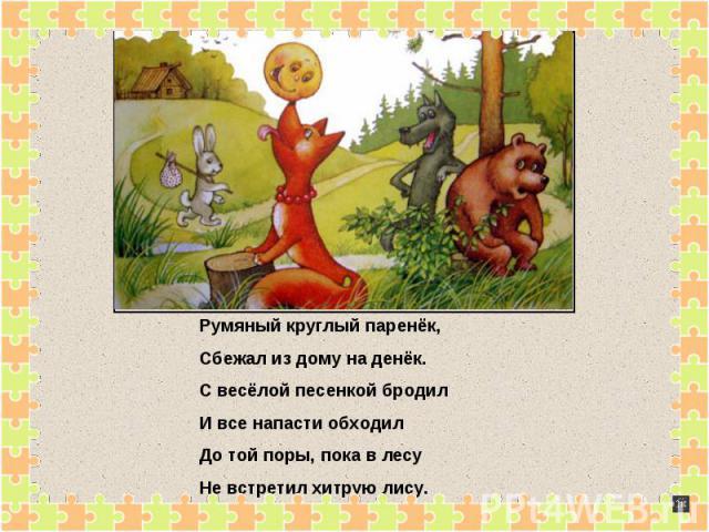 Румяный круглый паренёк,Сбежал из дому на денёк.С весёлой песенкой бродилИ все напасти обходилДо той поры, пока в лесуНе встретил хитрую лису.