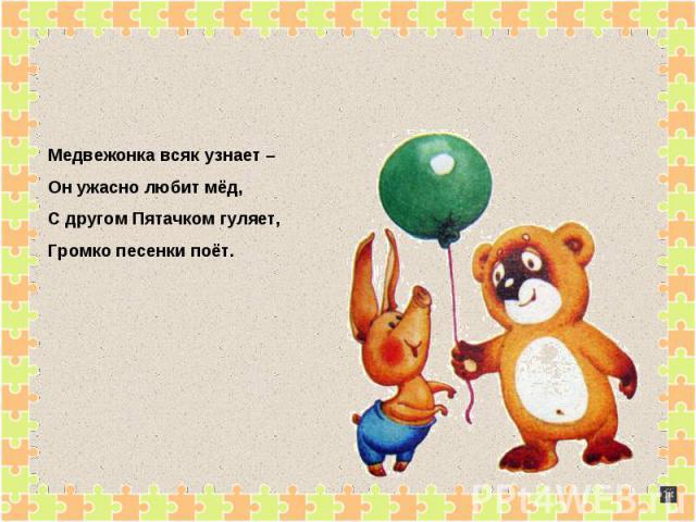 Медвежонка всяк узнает – Он ужасно любит мёд,С другом Пятачком гуляет,Громко песенки поёт.