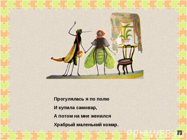 Прогулялась я по полюИ купила самовар,А потом на мне женилсяХрабрый маленький комар.