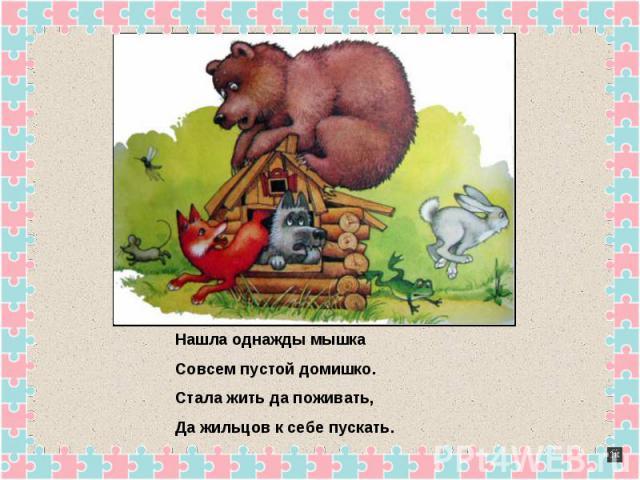 Нашла однажды мышкаСовсем пустой домишко.Стала жить да поживать,Да жильцов к себе пускать.