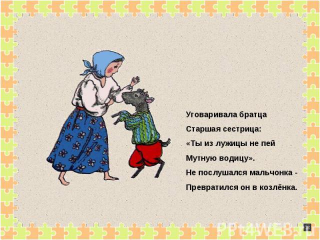 Уговаривала братцаСтаршая сестрица:«Ты из лужицы не пейМутную водицу».Не послушался мальчонка - Превратился он в козлёнка.