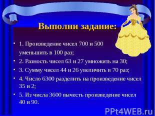 Выполни задание:1. Произведение чисел 700 и 500 уменьшить в 100 раз;2. Разность
