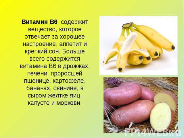 Витамин В6 содержит вещество, которое отвечает за хорошее настроение, аппетит и крепкий сон. Больше всего содержится витамина В6 в дрожжах, печени, проросшей пшенице, картофеле, бананах, свинине, в сыром желтке яиц, капусте и моркови.