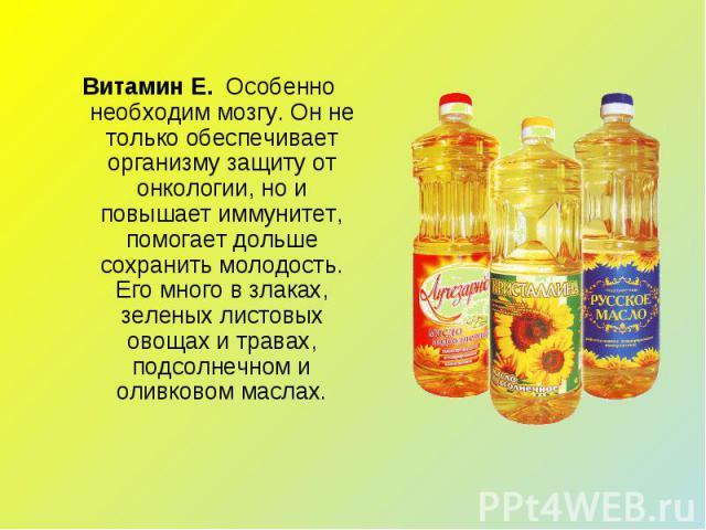 Витамин Е. Особенно необходим мозгу. Он не только обеспечивает организму защиту от онкологии, но и повышает иммунитет, помогает дольше сохранить молодость. Его много в злаках, зеленых листовых овощах и травах, подсолнечном и оливковом маслах.