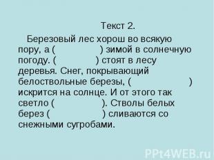 Текст 2.Березовый лес хорош во всякую пору, а ( ) зимой в солнечную погоду. ( )