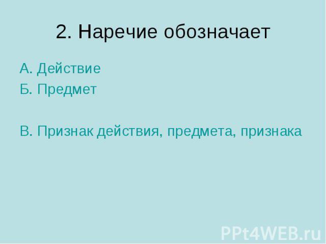 2. Наречие обозначаетА. ДействиеБ. ПредметВ. Признак действия, предмета, признака