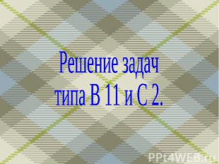 Решение задач типа В 11 и С 2.