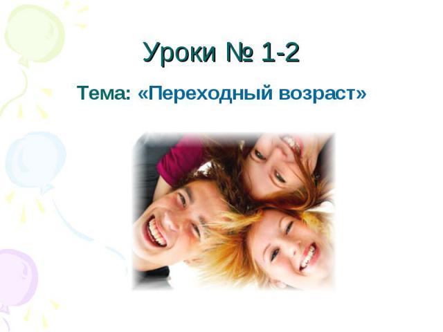 Уроки № 1-2Тема: «Переходный возраст»