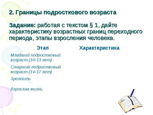 2. Границы подросткового возраста Задание: работая с текстом § 1, дайте характеристику возрастных границ переходного периода, этапы взросления человека.