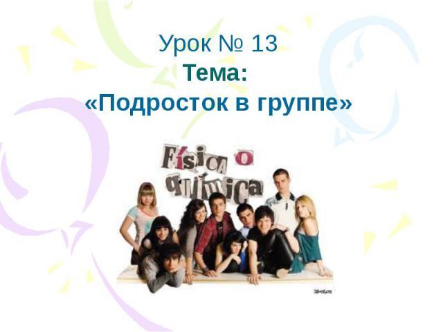 Урок № 13Тема: «Подросток в группе»