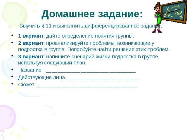 Домашнее задание:Выучить § 11 и выполнить дифференцированное задание:1 вариант: дайте определение понятия группы.2 вариант: проанализируйте проблемы, возникающие у подростка в группе. Попробуйте найти решения этих проблем.3 вариант: напишите сценари…