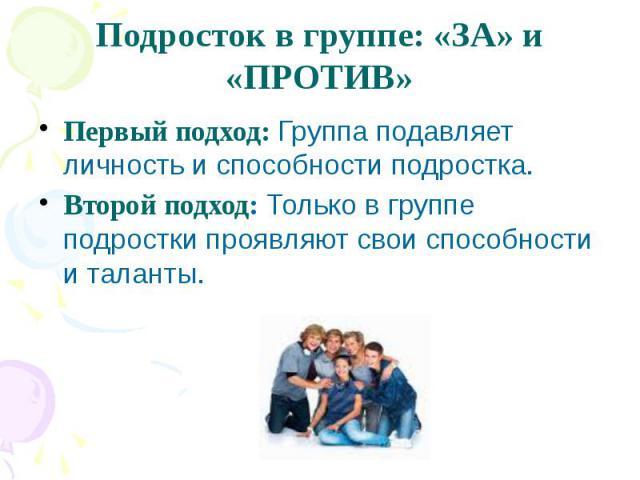 Подросток в группе: «ЗА» и «ПРОТИВ»Первый подход: Группа подавляет личность и способности подростка.Второй подход: Только в группе подростки проявляют свои способности и таланты.