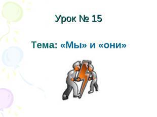 Урок № 15Тема: «Мы» и «они»