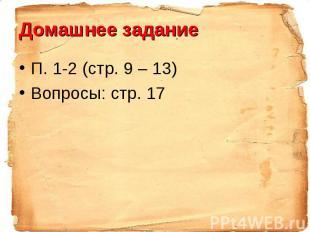 Домашнее заданиеП. 1-2 (стр. 9 – 13)Вопросы: стр. 17
