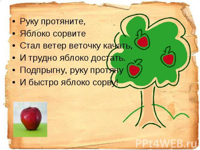Руку протяните,Яблоко сорвитеСтал ветер веточку качать,И трудно яблоко достать.Подпрыгну, руку протянуИ быстро яблоко сорву!