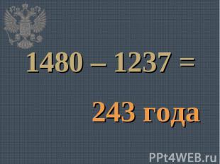 1480 – 1237 =243 года