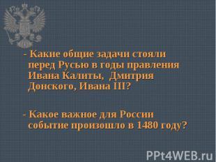 - Какие общие задачи стояли перед Русью в годы правления Ивана Калиты, Дмитрия Д