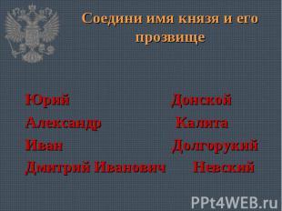 Соедини имя князя и его прозвище Юрий Донской Александр Калита Иван Долгорукий Д
