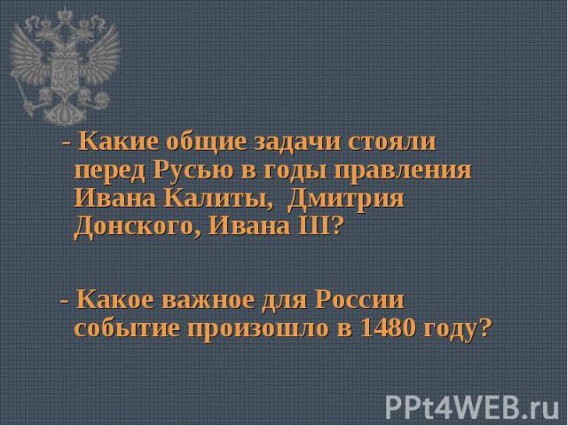 - Какие общие задачи стояли перед Русью в годы правления Ивана Калиты, Дмитрия Донского, Ивана III? - Какое важное для России событие произошло в 1480 году?