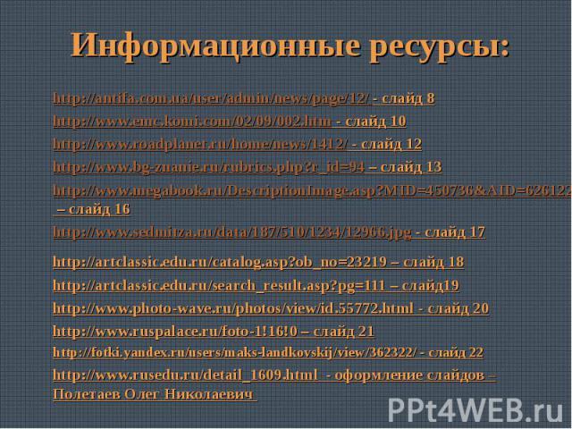 Информационные ресурсы:http://antifa.com.ua/user/admin/news/page/12/ - слайд 8http://www.emc.komi.com/02/09/002.htm - слайд 10http://www.roadplanet.ru/home/news/1412/ - слайд 12http://www.bg-znanie.ru/rubrics.php?r_id=94 – слайд 13http://www.megaboo…