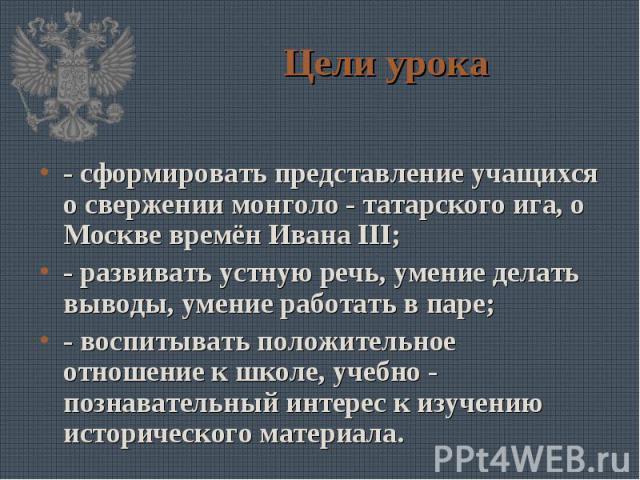 Цели урока- сформировать представление учащихся о свержении монголо - татарского ига, о Москве времён Ивана III;- развивать устную речь, умение делать выводы, умение работать в паре;- воспитывать положительное отношение к школе, учебно - познаватель…