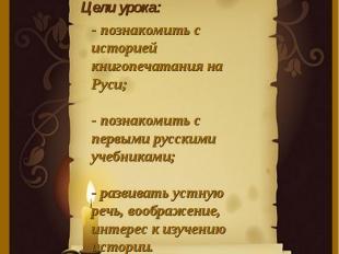 Цели урока:- познакомить с историей книгопечатания на Руси;- познакомить с первы