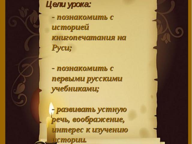 Цели урока:- познакомить с историей книгопечатания на Руси;- познакомить с первыми русскими учебниками;- развивать устную речь, воображение, интерес к изучению истории.