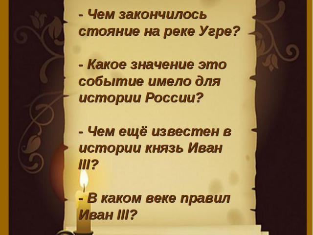 - Чем закончилось стояние на реке Угре?- Какое значение это событие имело для истории России?- Чем ещё известен в истории князь Иван III?- В каком веке правил Иван III?