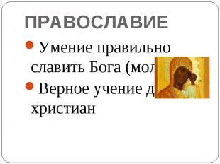 ПРАВОСЛАВИЕУмение правильно славить Бога (молиться)Верное учение для христиан