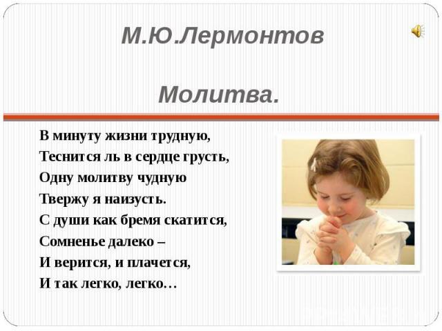 М.Ю.ЛермонтовМолитва. В минуту жизни трудную,Теснится ль в сердце грусть,Одну молитву чуднуюТвержу я наизусть.С души как бремя скатится,Сомненье далеко –И верится, и плачется,И так легко, легко…