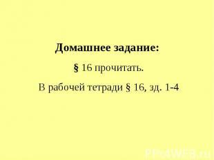Домашнее задание: § 16 прочитать.В рабочей тетради § 16, зд. 1-4