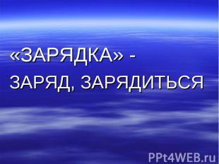 «ЗАРЯДКА» - ЗАРЯД, ЗАРЯДИТЬСЯ