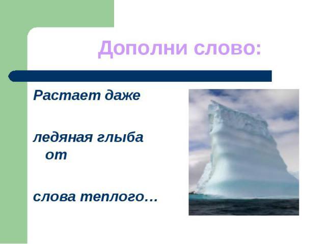 Дополни слово:Растает даже ледяная глыба от слова теплого…
