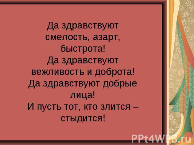 Да здравствуют смелость, азарт, быстрота!Да здравствуют вежливость и доброта!Да здравствуют добрые лица!И пусть тот, кто злится – стыдится!